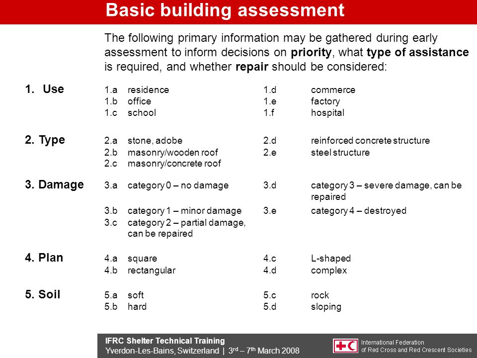 IFRC Shelter Technical Training Yverdon-Les-Bains, Switzerland | 3 rd – 7 th March 2008 Basic building assessment The following primary information may be gathered during early assessment to inform decisions on priority, what type of assistance is required, and whether repair should be considered: 1.Use 1.a residence 1.d commerce 1.b office 1.e factory 1.c school 1.f hospital 2.