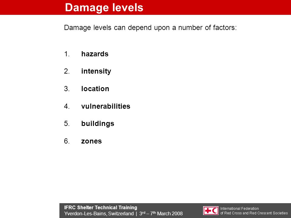 IFRC Shelter Technical Training Yverdon-Les-Bains, Switzerland | 3 rd – 7 th March 2008 Damage levels Damage levels can depend upon a number of factors: 1.hazards 2.intensity 3.location 4.vulnerabilities 5.buildings 6.zones