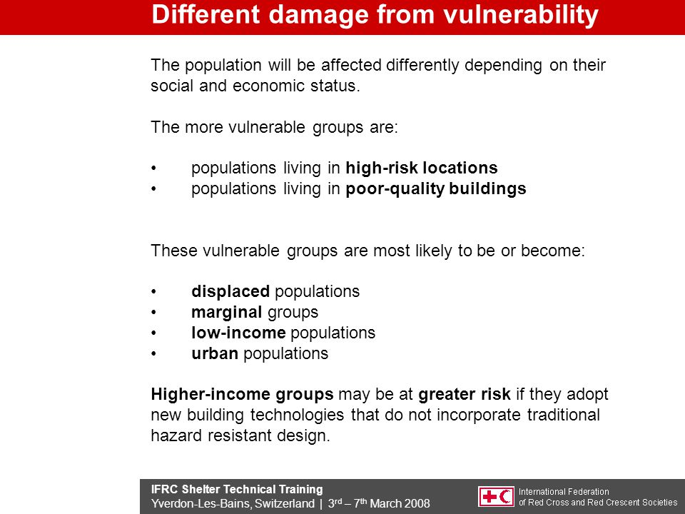 IFRC Shelter Technical Training Yverdon-Les-Bains, Switzerland | 3 rd – 7 th March 2008 Different damage from vulnerability The population will be affected differently depending on their social and economic status.