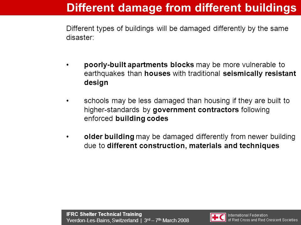 IFRC Shelter Technical Training Yverdon-Les-Bains, Switzerland | 3 rd – 7 th March 2008 Different types of buildings will be damaged differently by the same disaster: poorly-built apartments blocks may be more vulnerable to earthquakes than houses with traditional seismically resistant design schools may be less damaged than housing if they are built to higher-standards by government contractors following enforced building codes older building may be damaged differently from newer building due to different construction, materials and techniques Different damage from different buildings
