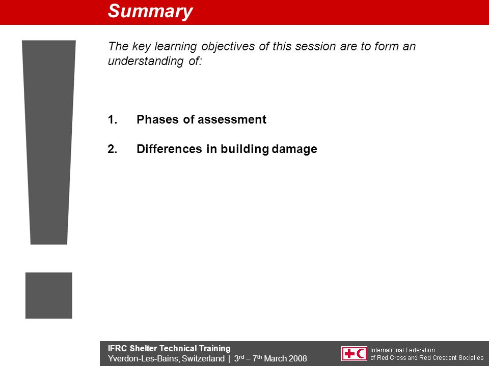 IFRC Shelter Technical Training Yverdon-Les-Bains, Switzerland | 3 rd – 7 th March 2008 The key learning objectives of this session are to form an understanding of: 1.Phases of assessment 2.Differences in building damage Summary