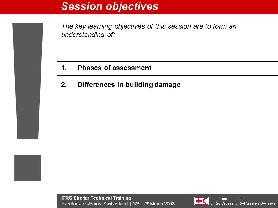 IFRC Shelter Technical Training Yverdon-Les-Bains, Switzerland | 3 rd – 7 th March 2008 The key learning objectives of this session are to form an understanding of: 1.Phases of assessment 2.Differences in building damage Session objectives
