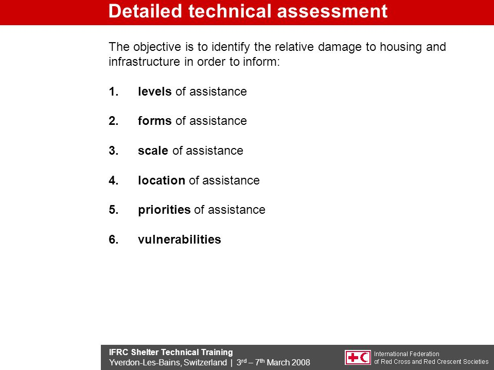IFRC Shelter Technical Training Yverdon-Les-Bains, Switzerland | 3 rd – 7 th March 2008 The objective is to identify the relative damage to housing and infrastructure in order to inform: 1.levels of assistance 2.forms of assistance 3.scale of assistance 4.location of assistance 5.priorities of assistance 6.vulnerabilities Detailed technical assessment