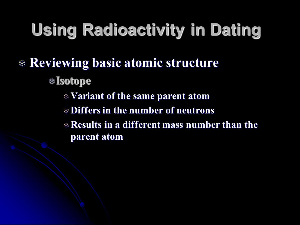 Using Radioactivity in Dating Reviewing basic atomic structure Reviewing basic atomic structure Isotope Isotope Variant of the same parent atom Variant of the same parent atom Differs in the number of neutrons Differs in the number of neutrons Results in a different mass number than the parent atom Results in a different mass number than the parent atom