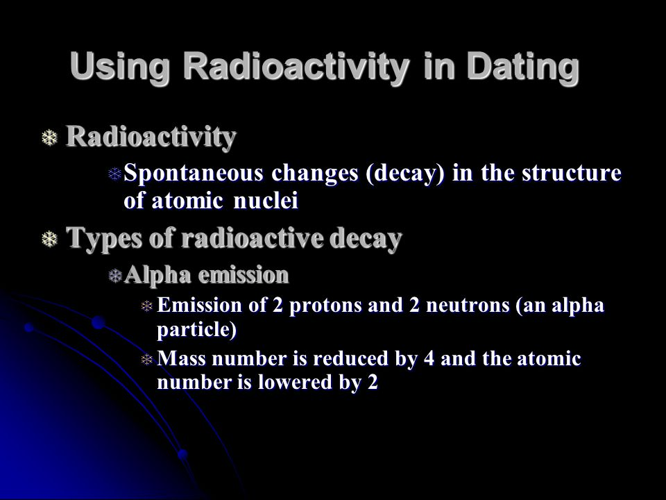 Using Radioactivity in Dating Radioactivity Radioactivity Spontaneous changes (decay) in the structure of atomic nuclei Spontaneous changes (decay) in the structure of atomic nuclei Types of radioactive decay Types of radioactive decay Alpha emission Alpha emission Emission of 2 protons and 2 neutrons (an alpha particle) Emission of 2 protons and 2 neutrons (an alpha particle) Mass number is reduced by 4 and the atomic number is lowered by 2 Mass number is reduced by 4 and the atomic number is lowered by 2