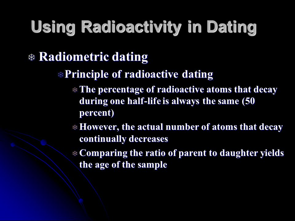 Using Radioactivity in Dating Radiometric dating Radiometric dating Principle of radioactive dating Principle of radioactive dating The percentage of radioactive atoms that decay during one half-life is always the same (50 percent) The percentage of radioactive atoms that decay during one half-life is always the same (50 percent) However, the actual number of atoms that decay continually decreases However, the actual number of atoms that decay continually decreases Comparing the ratio of parent to daughter yields the age of the sample Comparing the ratio of parent to daughter yields the age of the sample