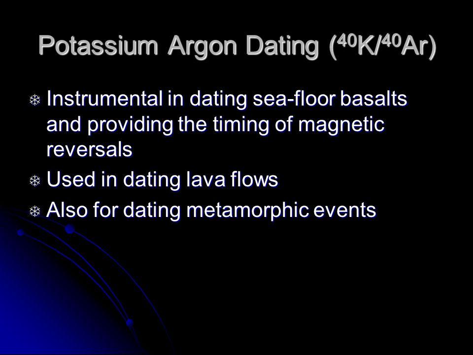 Potassium Argon Dating ( 40 K/ 40 Ar) Instrumental in dating sea-floor basalts and providing the timing of magnetic reversals Instrumental in dating sea-floor basalts and providing the timing of magnetic reversals Used in dating lava flows Used in dating lava flows Also for dating metamorphic events Also for dating metamorphic events
