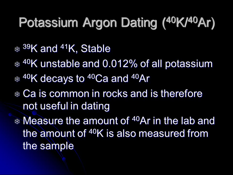 Potassium Argon Dating ( 40 K/ 40 Ar) 39 K and 41 K, Stable 39 K and 41 K, Stable 40 K unstable and 0.012% of all potassium 40 K unstable and 0.012% of all potassium 40 K decays to 40 Ca and 40 Ar 40 K decays to 40 Ca and 40 Ar Ca is common in rocks and is therefore not useful in dating Ca is common in rocks and is therefore not useful in dating Measure the amount of 40 Ar in the lab and the amount of 40 K is also measured from the sample Measure the amount of 40 Ar in the lab and the amount of 40 K is also measured from the sample