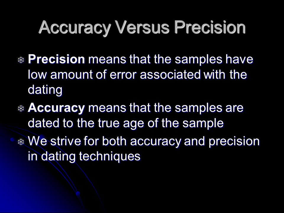 Accuracy Versus Precision Precision means that the samples have low amount of error associated with the dating Precision means that the samples have low amount of error associated with the dating Accuracy means that the samples are dated to the true age of the sample Accuracy means that the samples are dated to the true age of the sample We strive for both accuracy and precision in dating techniques We strive for both accuracy and precision in dating techniques