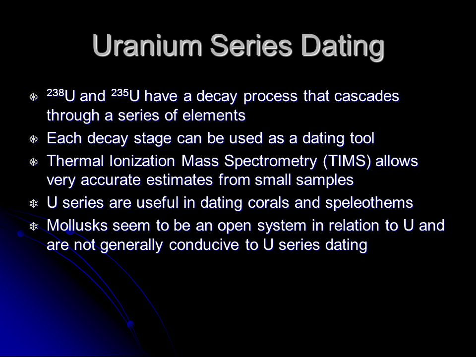 Uranium Series Dating 238 U and 235 U have a decay process that cascades through a series of elements 238 U and 235 U have a decay process that cascades through a series of elements Each decay stage can be used as a dating tool Each decay stage can be used as a dating tool Thermal Ionization Mass Spectrometry (TIMS) allows very accurate estimates from small samples Thermal Ionization Mass Spectrometry (TIMS) allows very accurate estimates from small samples U series are useful in dating corals and speleothems U series are useful in dating corals and speleothems Mollusks seem to be an open system in relation to U and are not generally conducive to U series dating Mollusks seem to be an open system in relation to U and are not generally conducive to U series dating