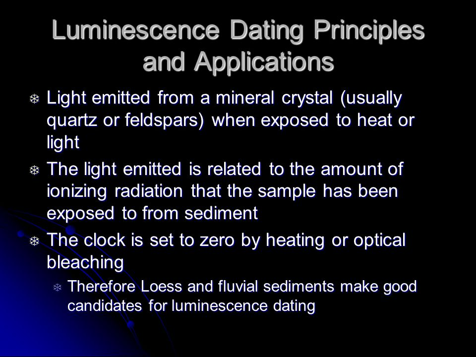 Luminescence Dating Principles and Applications Light emitted from a mineral crystal (usually quartz or feldspars) when exposed to heat or light Light emitted from a mineral crystal (usually quartz or feldspars) when exposed to heat or light The light emitted is related to the amount of ionizing radiation that the sample has been exposed to from sediment The light emitted is related to the amount of ionizing radiation that the sample has been exposed to from sediment The clock is set to zero by heating or optical bleaching The clock is set to zero by heating or optical bleaching Therefore Loess and fluvial sediments make good candidates for luminescence dating Therefore Loess and fluvial sediments make good candidates for luminescence dating