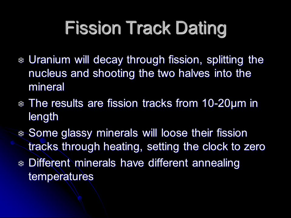 Fission Track Dating Uranium will decay through fission, splitting the nucleus and shooting the two halves into the mineral Uranium will decay through fission, splitting the nucleus and shooting the two halves into the mineral The results are fission tracks from 10-20μm in length The results are fission tracks from 10-20μm in length Some glassy minerals will loose their fission tracks through heating, setting the clock to zero Some glassy minerals will loose their fission tracks through heating, setting the clock to zero Different minerals have different annealing temperatures Different minerals have different annealing temperatures