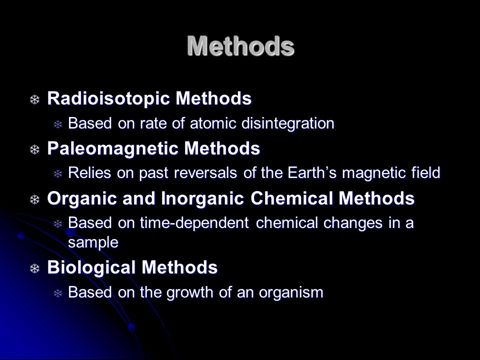 Methods Radioisotopic Methods Radioisotopic Methods Based on rate of atomic disintegration Based on rate of atomic disintegration Paleomagnetic Methods Paleomagnetic Methods Relies on past reversals of the Earths magnetic field Relies on past reversals of the Earths magnetic field Organic and Inorganic Chemical Methods Organic and Inorganic Chemical Methods Based on time-dependent chemical changes in a sample Based on time-dependent chemical changes in a sample Biological Methods Biological Methods Based on the growth of an organism Based on the growth of an organism