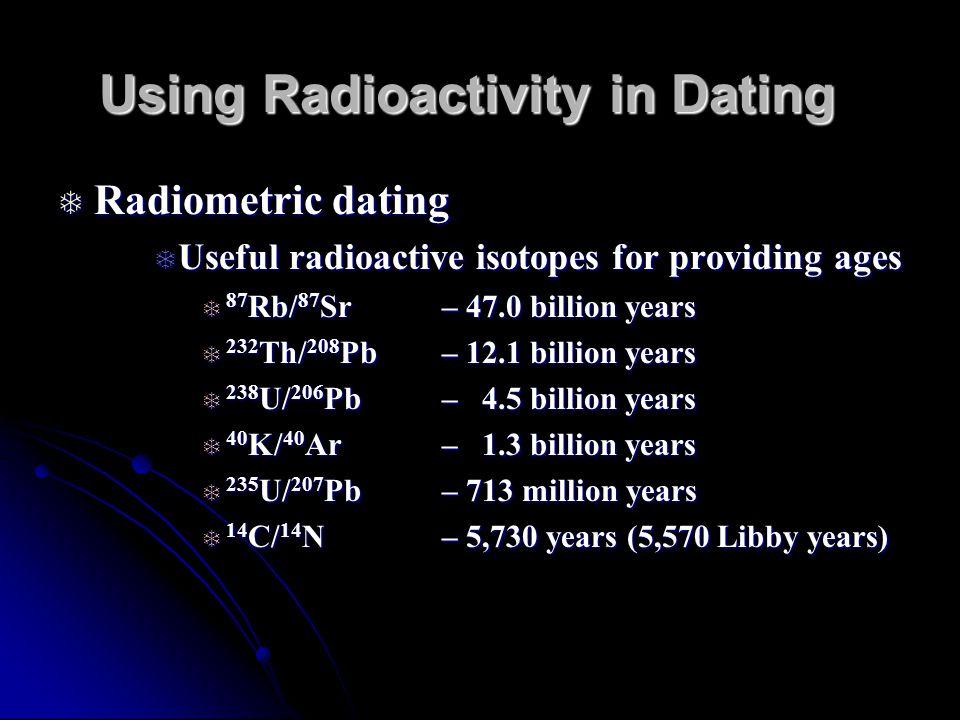 Using Radioactivity in Dating Radiometric dating Radiometric dating Useful radioactive isotopes for providing ages Useful radioactive isotopes for providing ages 87 Rb/ 87 Sr – 47.0 billion years 87 Rb/ 87 Sr – 47.0 billion years 232 Th/ 208 Pb – 12.1 billion years 232 Th/ 208 Pb – 12.1 billion years 238 U/ 206 Pb – 4.5 billion years 238 U/ 206 Pb – 4.5 billion years 40 K/ 40 Ar – 1.3 billion years 40 K/ 40 Ar – 1.3 billion years 235 U/ 207 Pb – 713 million years 235 U/ 207 Pb – 713 million years 14 C/ 14 N– 5,730 years (5,570 Libby years) 14 C/ 14 N– 5,730 years (5,570 Libby years)
