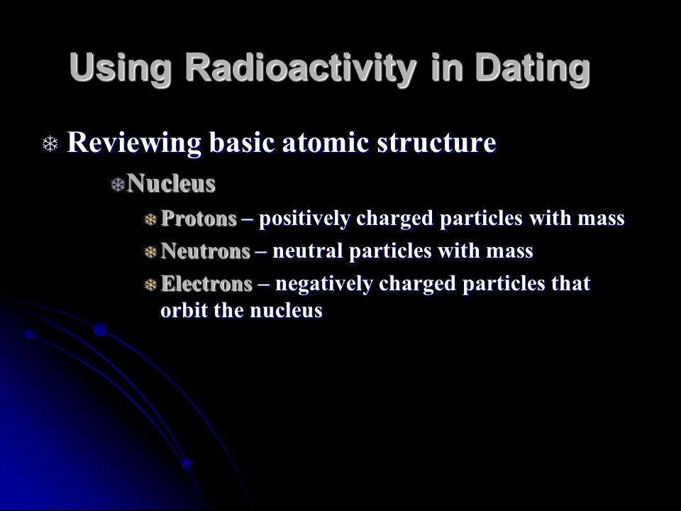 Using Radioactivity in Dating Reviewing basic atomic structure Reviewing basic atomic structure Nucleus Nucleus Protons – positively charged particles with mass Protons – positively charged particles with mass Neutrons – neutral particles with mass Neutrons – neutral particles with mass Electrons – negatively charged particles that orbit the nucleus Electrons – negatively charged particles that orbit the nucleus