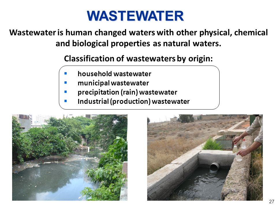 27 Wastewater is human changed waters with other physical, chemical and biological properties as natural waters. Classification of wastewaters by orig