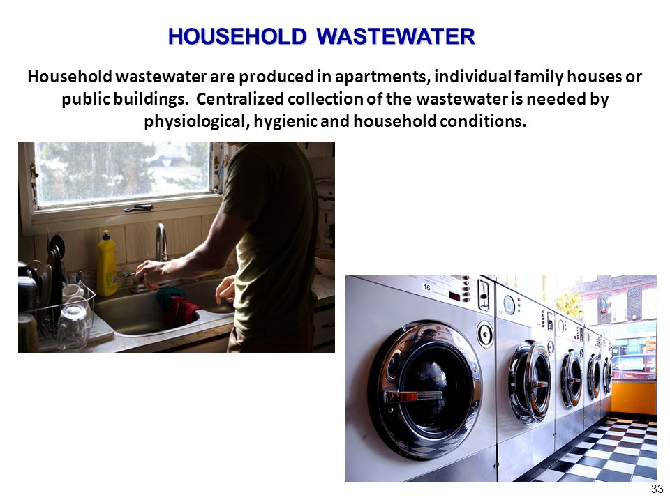 33 Household wastewater are produced in apartments, individual family houses or public buildings. Centralized collection of the wastewater is needed b