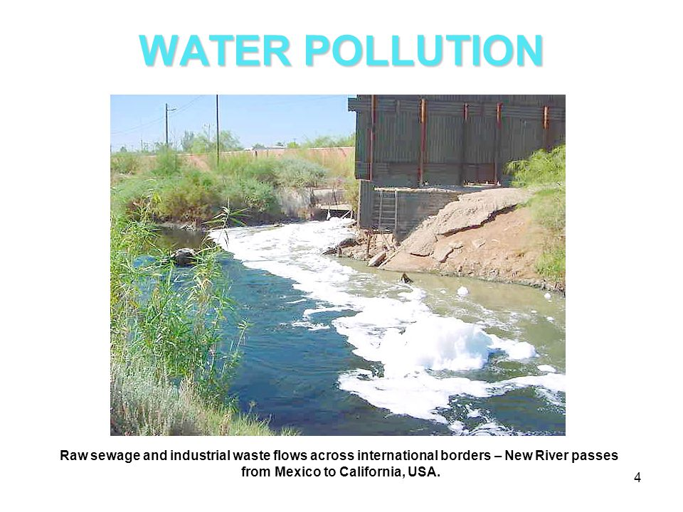 WATER POLLUTION Raw sewage and industrial waste flows across international borders – New River passes from Mexico to California, USA. 4