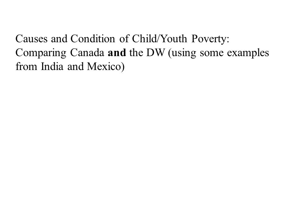 Causes and Condition of Child/Youth Poverty: Comparing Canada and the DW (using some examples from India and Mexico)