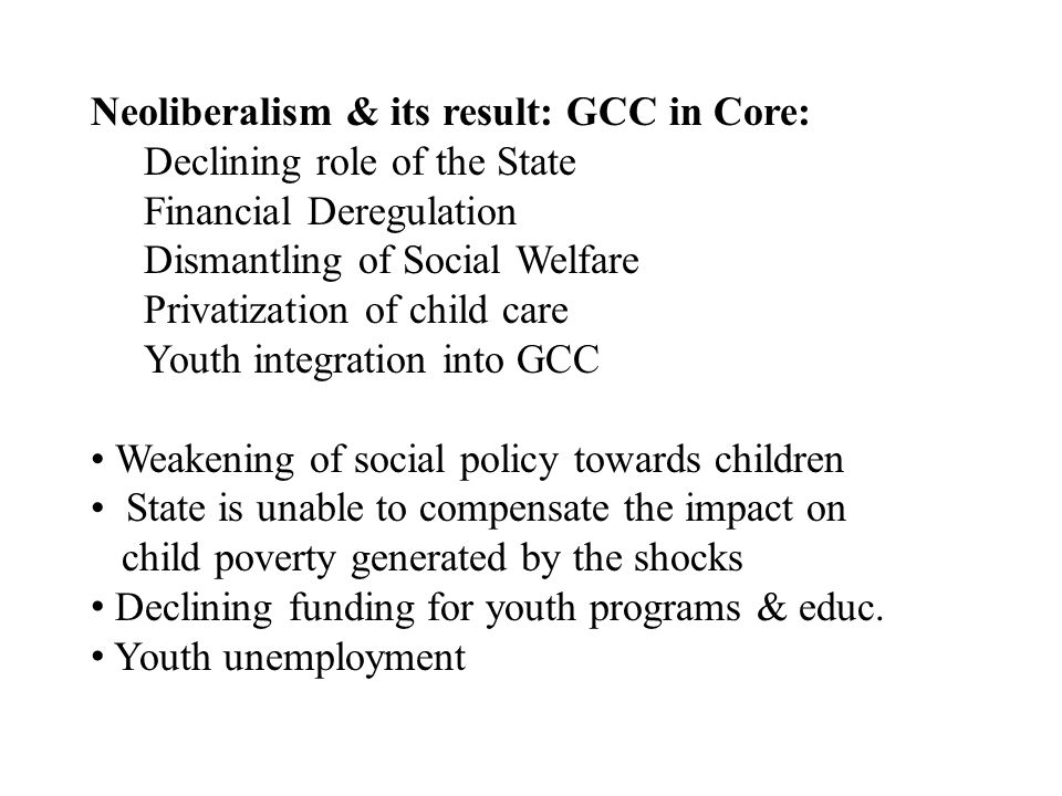 Neoliberalism & its result: GCC in Core: Declining role of the State Financial Deregulation Dismantling of Social Welfare Privatization of child care