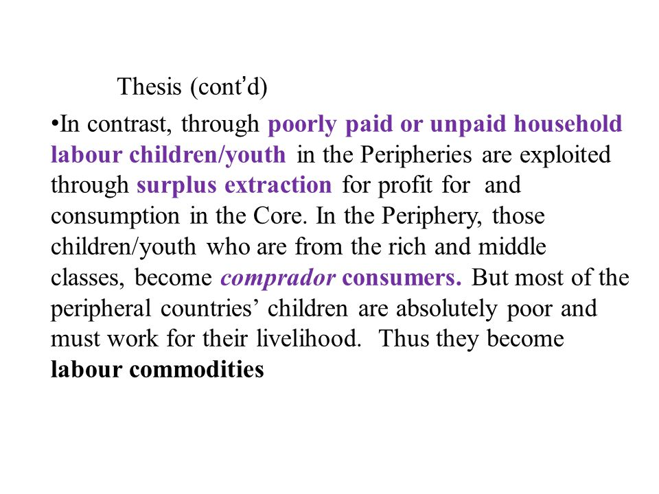 Thesis (contd) In contrast, through poorly paid or unpaid household labour children/youth in the Peripheries are exploited through surplus extraction