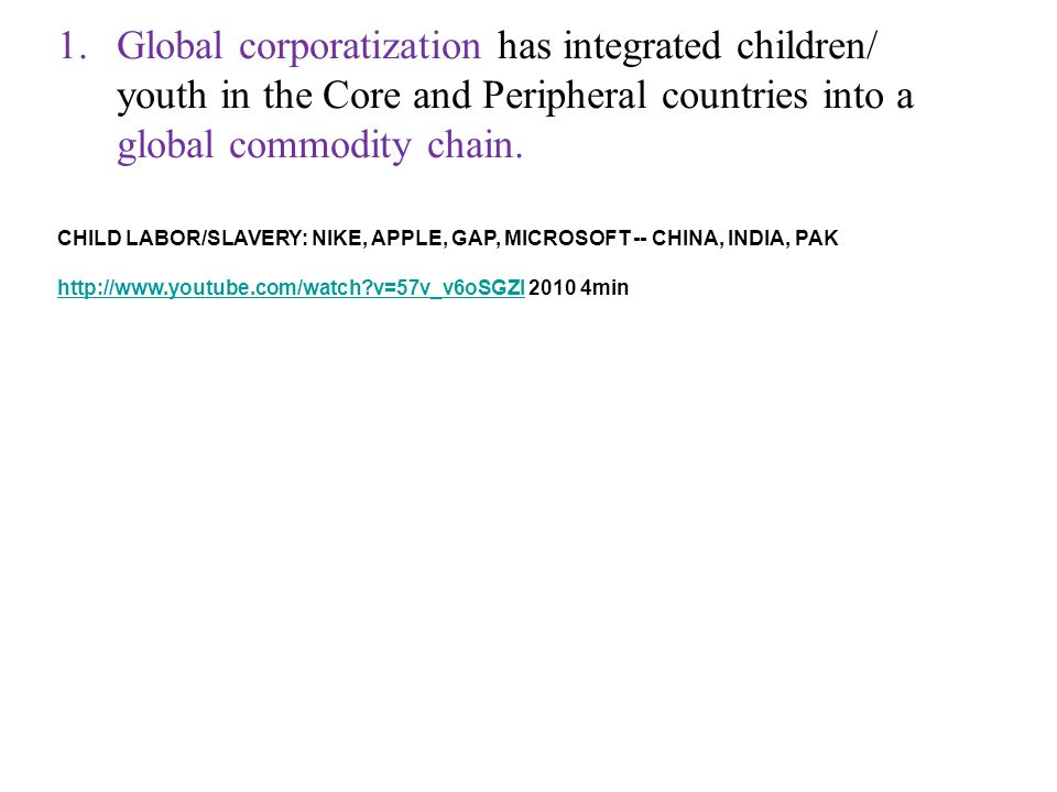 1.Global corporatization has integrated children/ youth in the Core and Peripheral countries into a global commodity chain. CHILD LABOR/SLAVERY: NIKE,