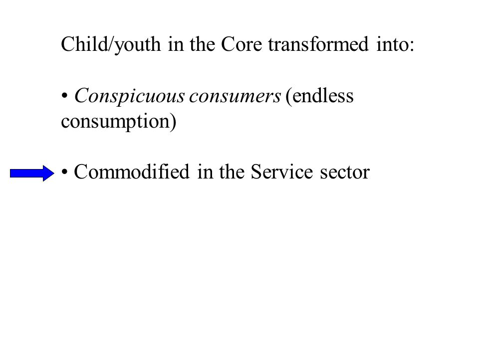 Child/youth in the Core transformed into: Conspicuous consumers (endless consumption) Commodified in the Service sector