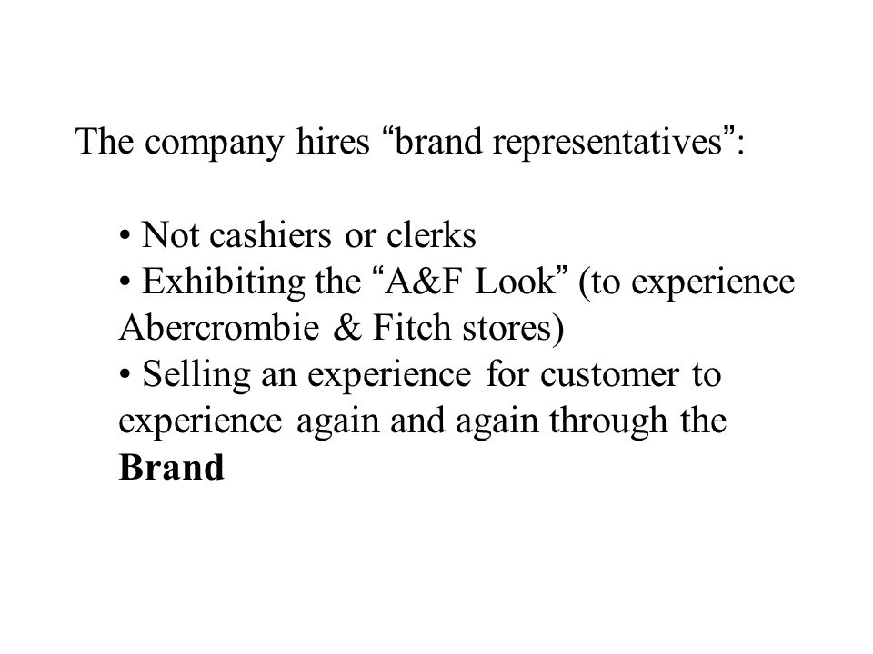 The company hires brand representatives: Not cashiers or clerks Exhibiting the A&F Look (to experience Abercrombie & Fitch stores) Selling an experien