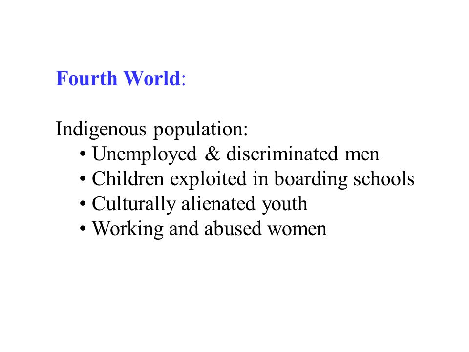 Fourth World: Indigenous population: Unemployed & discriminated men Children exploited in boarding schools Culturally alienated youth Working and abus