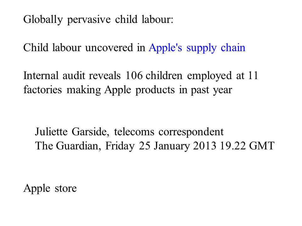 Globally pervasive child labour: Child labour uncovered in Apple's supply chain Internal audit reveals 106 children employed at 11 factories making Ap