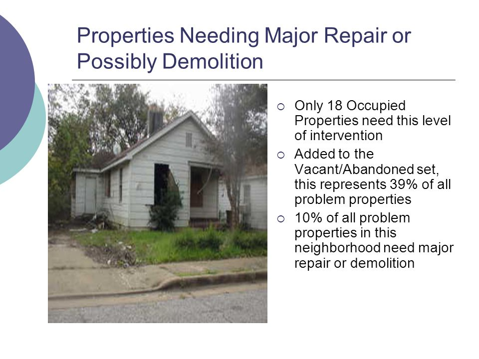 Properties Needing Major Repair or Possibly Demolition Only 18 Occupied Properties need this level of intervention Added to the Vacant/Abandoned set, this represents 39% of all problem properties 10% of all problem properties in this neighborhood need major repair or demolition