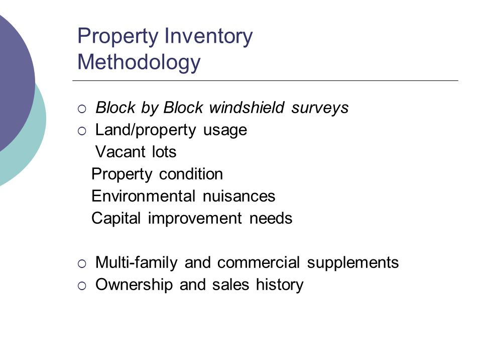 Property Inventory Methodology Block by Block windshield surveys Land/property usage Vacant lots Property condition Environmental nuisances Capital improvement needs Multi-family and commercial supplements Ownership and sales history