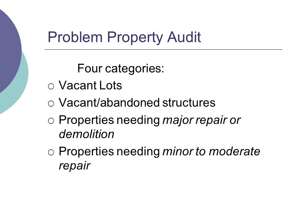 Problem Property Audit Four categories: Vacant Lots Vacant/abandoned structures Properties needing major repair or demolition Properties needing minor to moderate repair