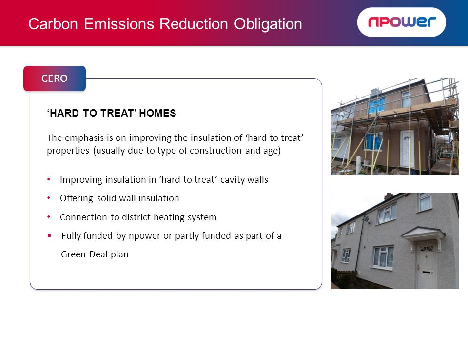 HARD TO TREAT HOMES The emphasis is on improving the insulation of hard to treat properties (usually due to type of construction and age) Improving insulation in hard to treat cavity walls Offering solid wall insulation Connection to district heating system Fully funded by npower or partly funded as part of a Green Deal plan HARD TO TREAT HOMES The emphasis is on improving the insulation of hard to treat properties (usually due to type of construction and age) Improving insulation in hard to treat cavity walls Offering solid wall insulation Connection to district heating system Fully funded by npower or partly funded as part of a Green Deal plan Carbon Emissions Reduction Obligation CERO