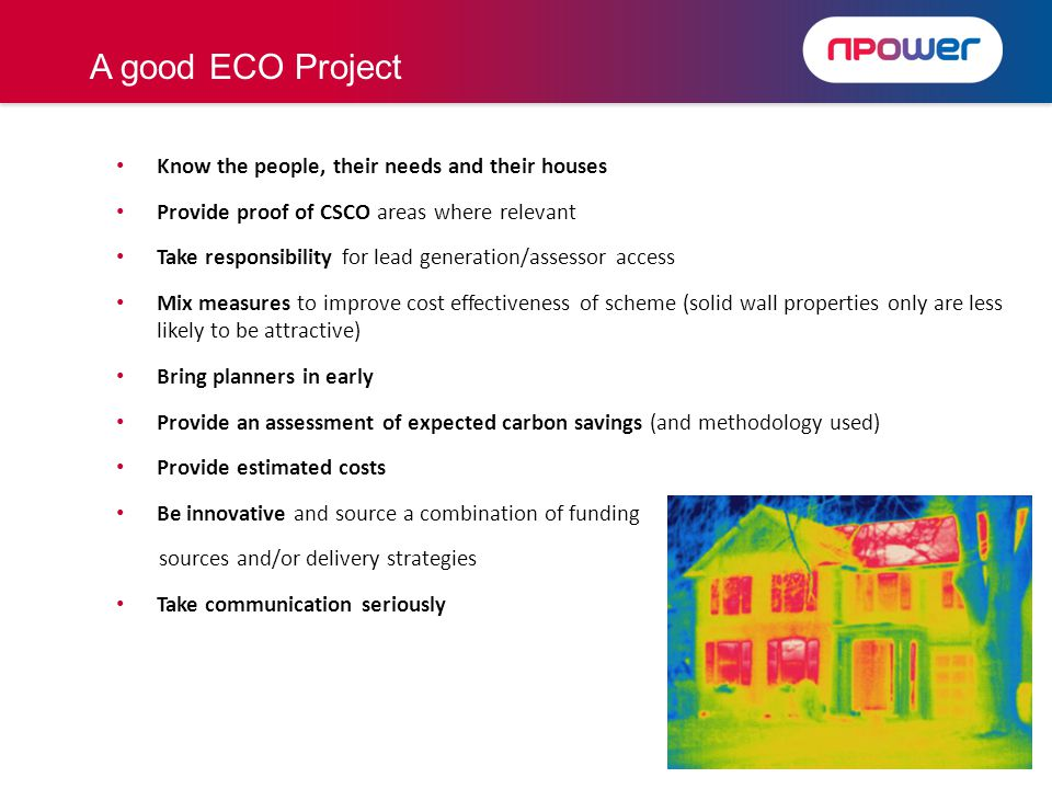 Know the people, their needs and their houses Provide proof of CSCO areas where relevant Take responsibility for lead generation/assessor access Mix measures to improve cost effectiveness of scheme (solid wall properties only are less likely to be attractive) Bring planners in early Provide an assessment of expected carbon savings (and methodology used) Provide estimated costs Be innovative and source a combination of funding sources and/or delivery strategies Take communication seriously A good ECO Project