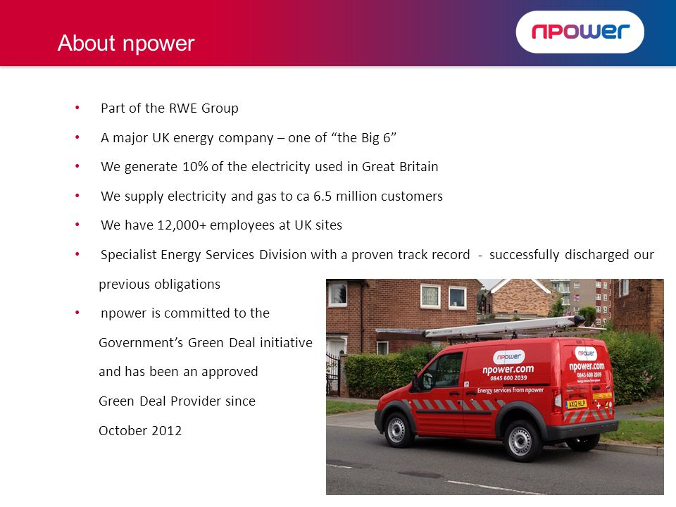 Part of the RWE Group A major UK energy company – one of the Big 6 We generate 10% of the electricity used in Great Britain We supply electricity and gas to ca 6.5 million customers We have 12,000+ employees at UK sites Specialist Energy Services Division with a proven track record - successfully discharged our previous obligations npower is committed to the Governments Green Deal initiative and has been an approved Green Deal Provider since October 2012 About npower