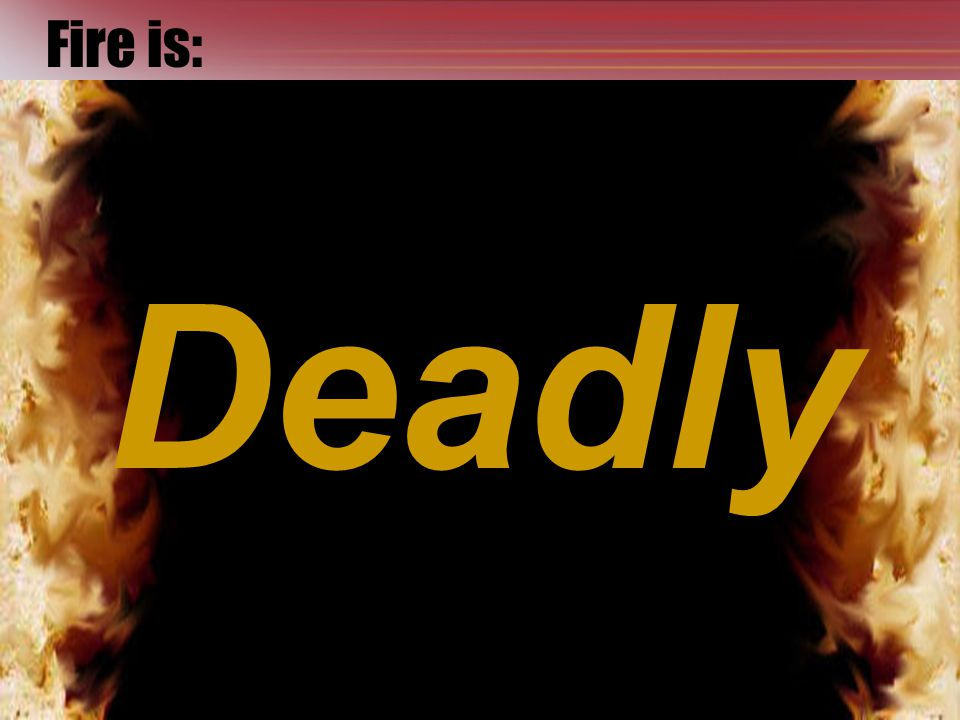 Fire is: Deadly