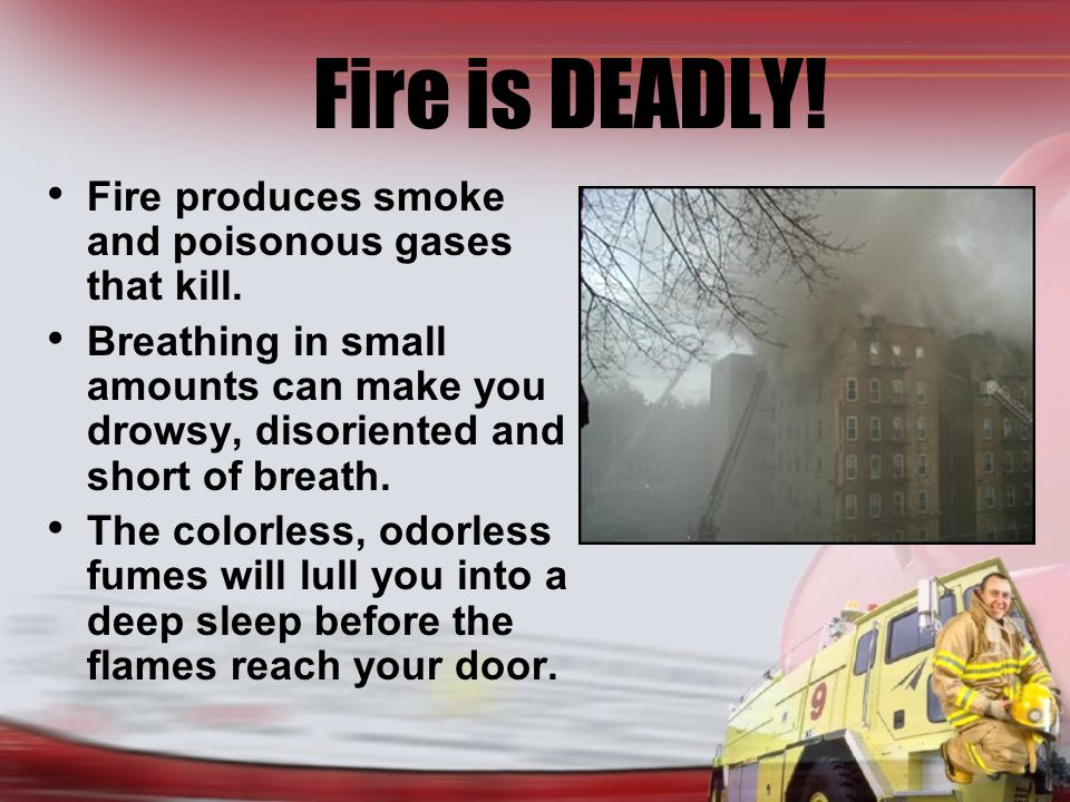Fire is DEADLY. Fire produces smoke and poisonous gases that kill.