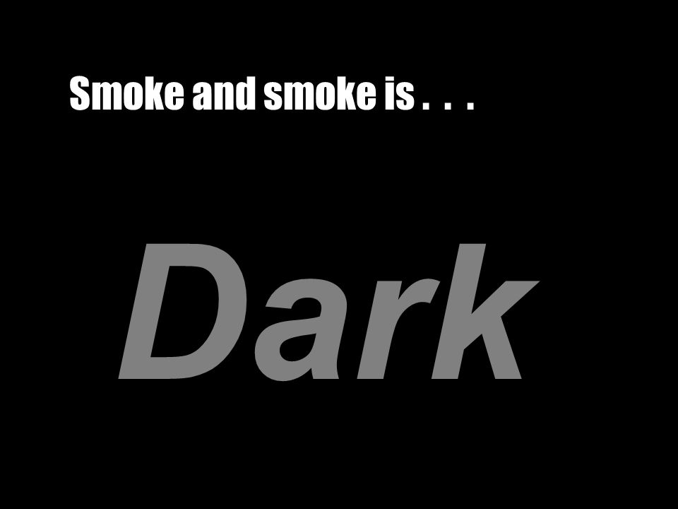 Smoke and smoke is... Dark