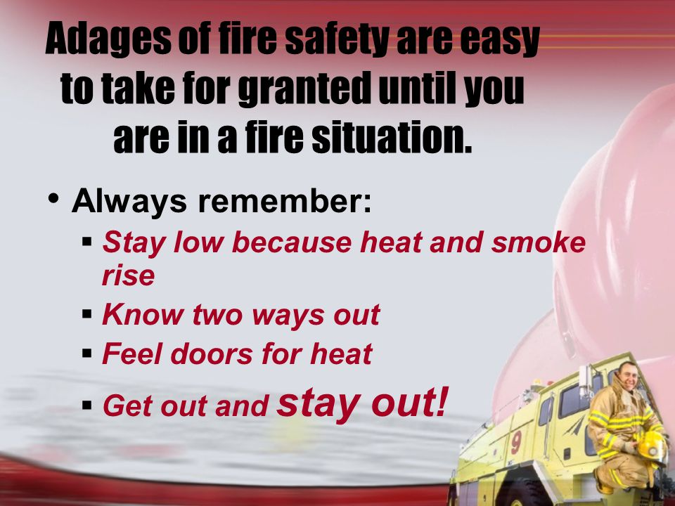Adages of fire safety are easy to take for granted until you are in a fire situation.