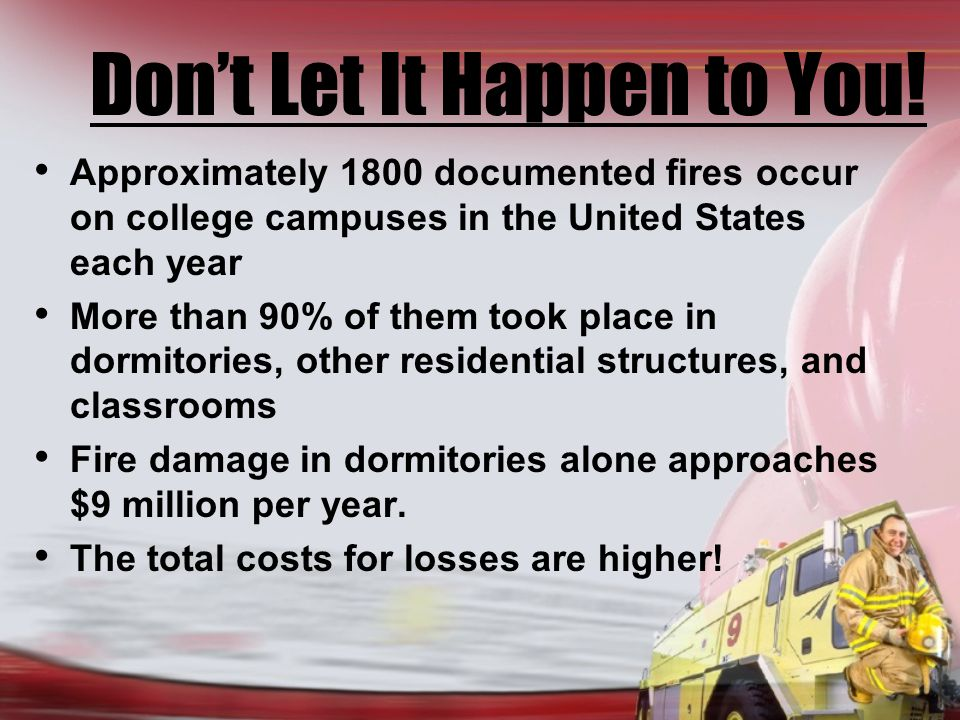 Objectives At the completion of this session, you will know : What fire is What the major causes and contributing factors of fire on campus are How fires can be prevented What the special fire dangers in apartments are Evacuation and Life Safety Survival Skills