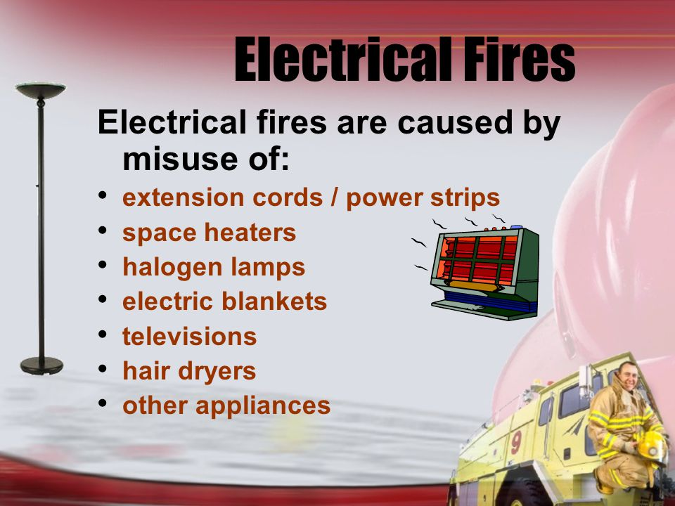 Electrical Fires Electrical fires are caused by misuse of: extension cords / power strips space heaters halogen lamps electric blankets televisions hair dryers other appliances
