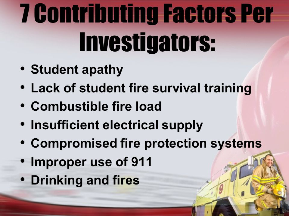 7 Contributing Factors Per Investigators: Student apathy Lack of student fire survival training Combustible fire load Insufficient electrical supply Compromised fire protection systems Improper use of 911 Drinking and fires