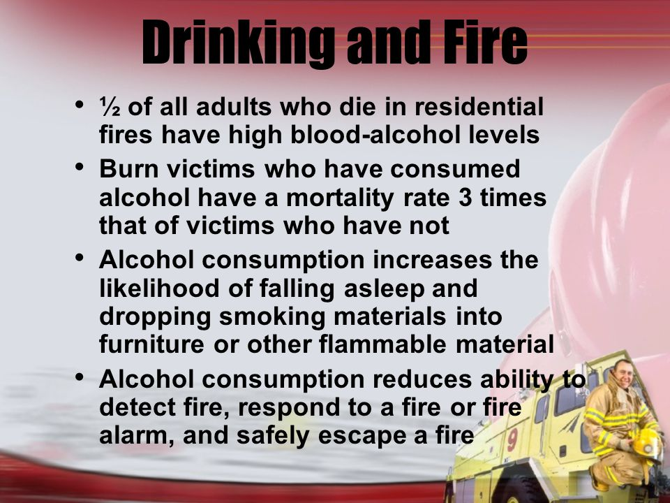 Drinking and Fire ½ of all adults who die in residential fires have high blood-alcohol levels Burn victims who have consumed alcohol have a mortality rate 3 times that of victims who have not Alcohol consumption increases the likelihood of falling asleep and dropping smoking materials into furniture or other flammable material Alcohol consumption reduces ability to detect fire, respond to a fire or fire alarm, and safely escape a fire