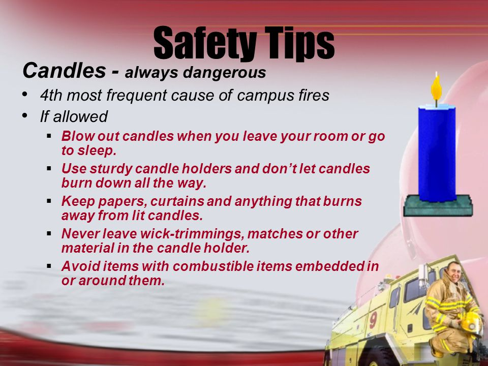 Safety Tips Candles - always dangerous 4th most frequent cause of campus fires If allowed Blow out candles when you leave your room or go to sleep.