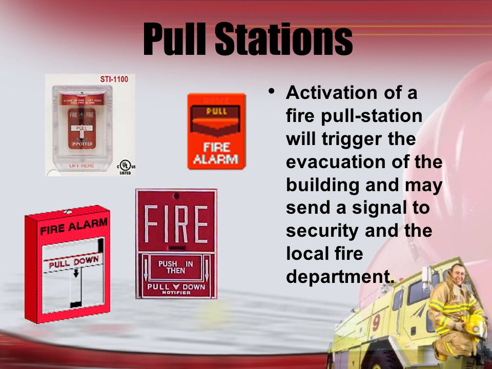 Pull Stations Activation of a fire pull-station will trigger the evacuation of the building and may send a signal to security and the local fire department.