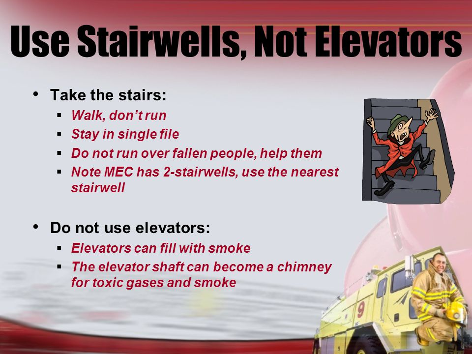 Use Stairwells, Not Elevators Take the stairs: Walk, dont run Stay in single file Do not run over fallen people, help them Note MEC has 2-stairwells, use the nearest stairwell Do not use elevators: Elevators can fill with smoke The elevator shaft can become a chimney for toxic gases and smoke