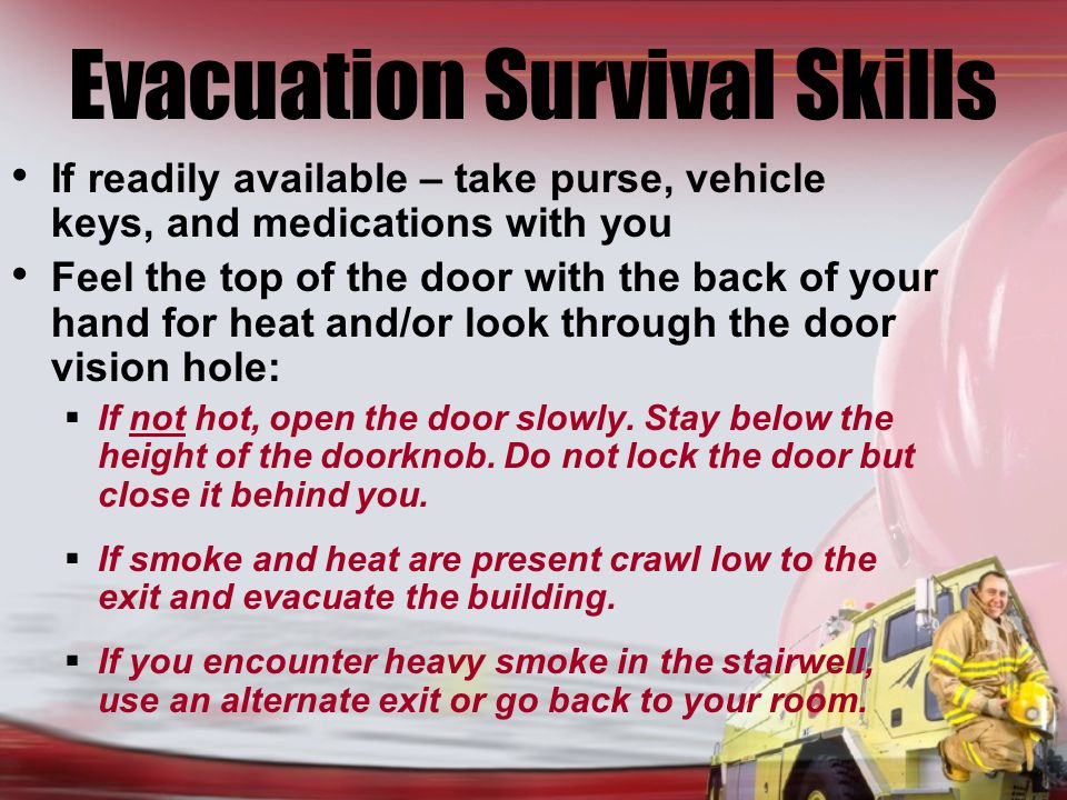 Evacuation Survival Skills If readily available – take purse, vehicle keys, and medications with you Feel the top of the door with the back of your hand for heat and/or look through the door vision hole: If not hot, open the door slowly.