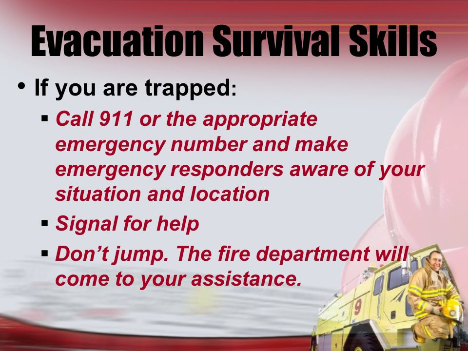 Evacuation Survival Skills If you are trapped : Call 911 or the appropriate emergency number and make emergency responders aware of your situation and location Signal for help Dont jump.