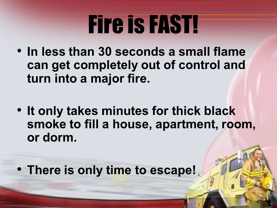 Fire is FAST! In less than 30 seconds a small flame can get completely out of control and turn into a major fire. It only takes minutes for thick blac